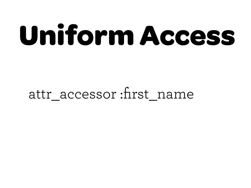 Uniform Access attr_accessor :first_name