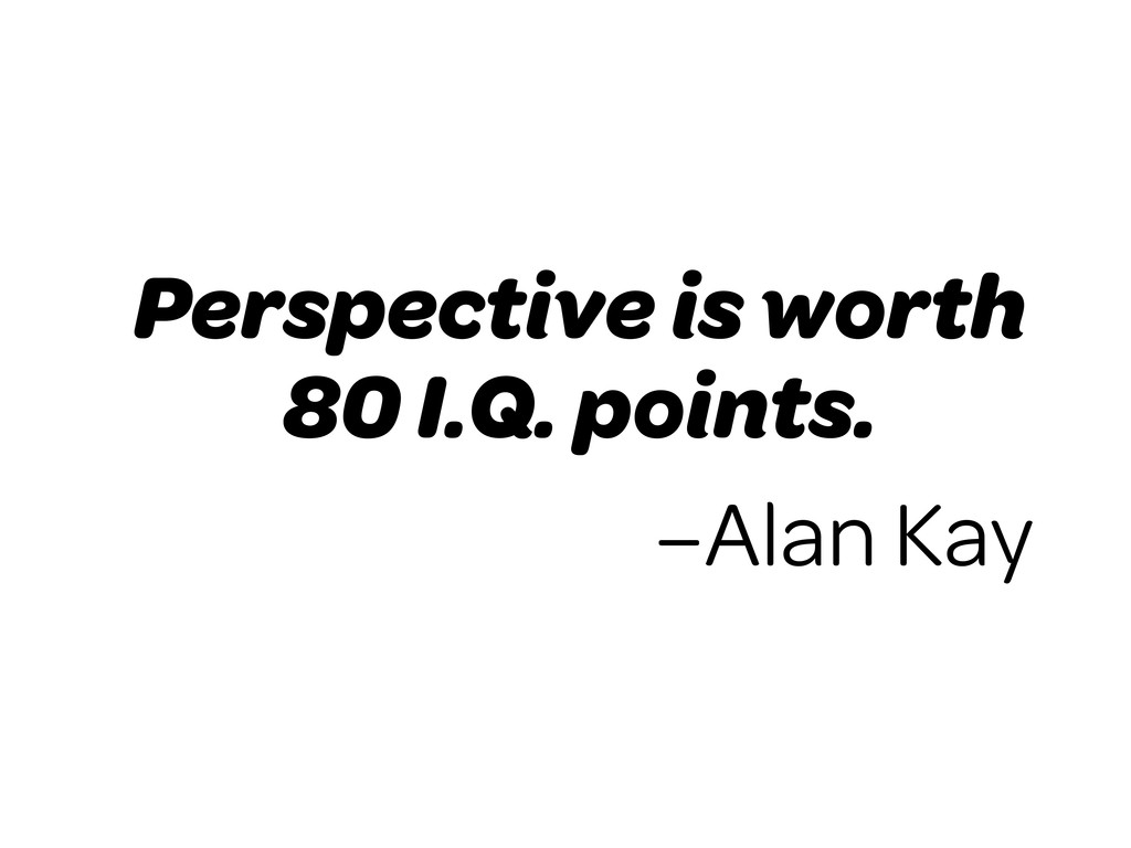 Perspective is worth 80 I.Q. points. –Alan Kay
