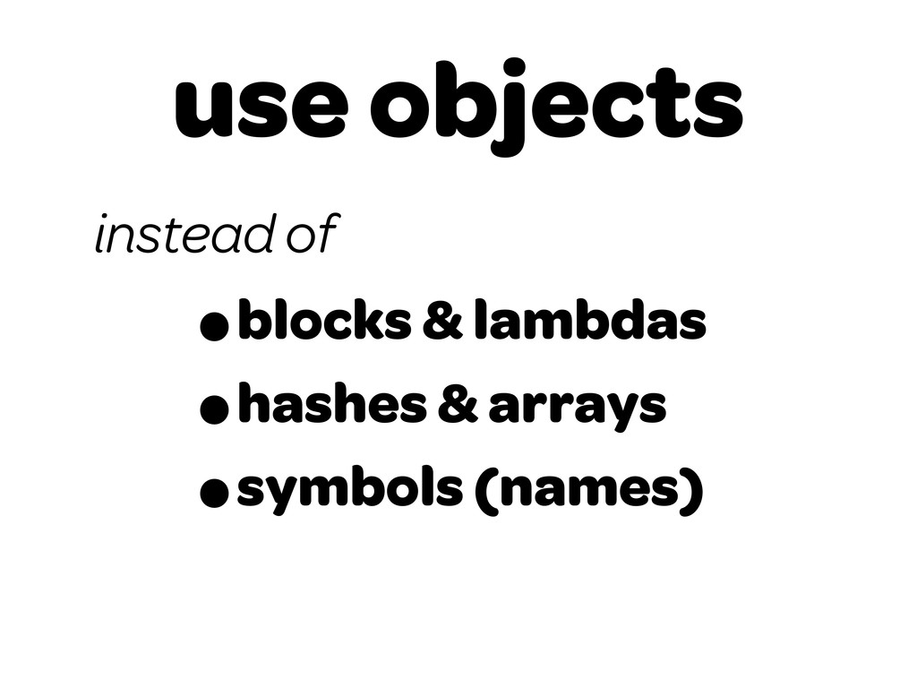 use objects •blocks & lambdas •hashes & arrays ...