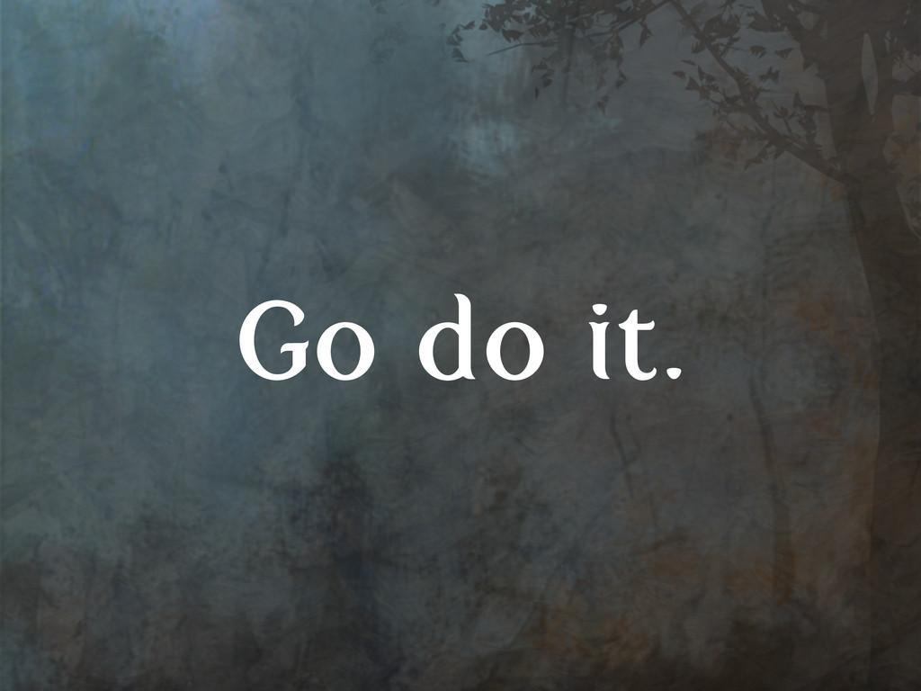 Go do it.