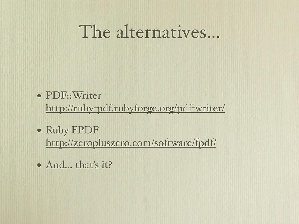 The alternatives... • PDF::Writer http://ruby-p...