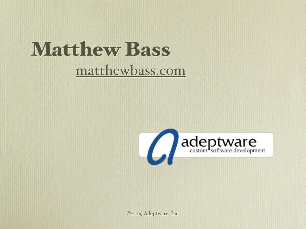 Matthew Bass matthewbass.com ©2009 Adeptware, I...