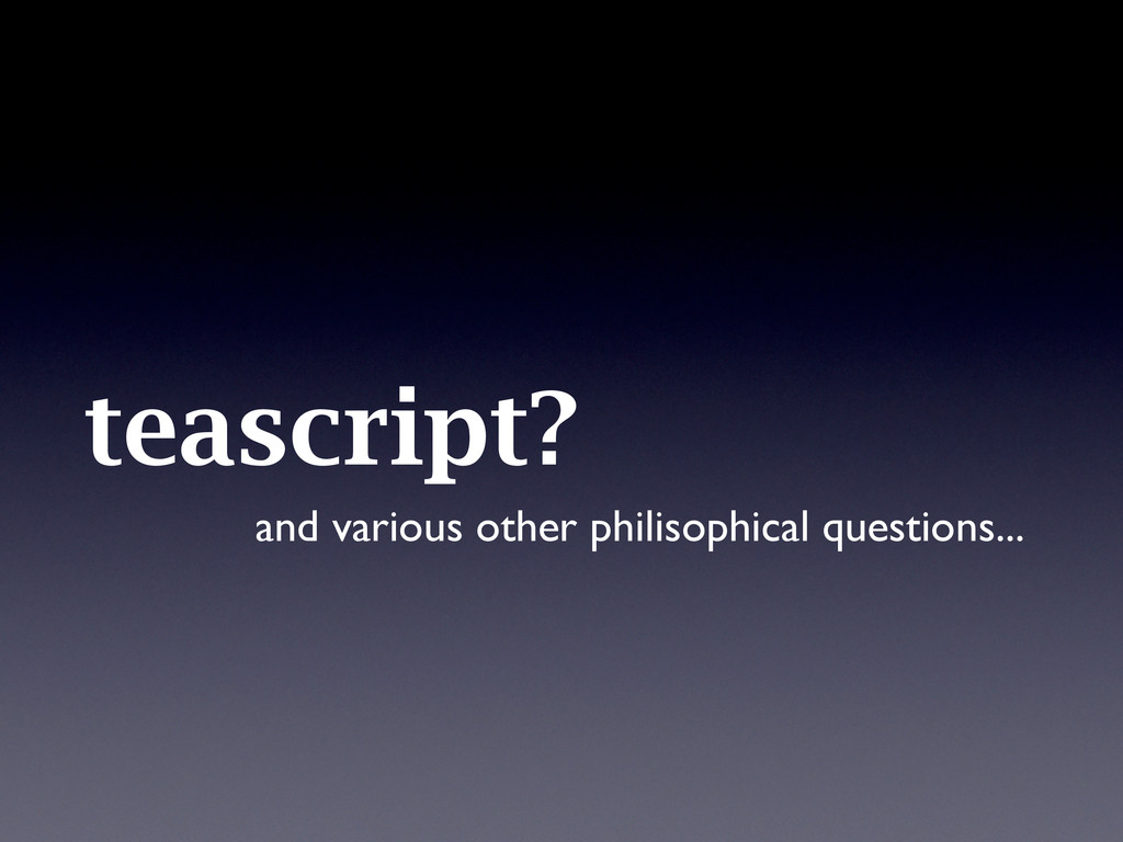 teascript? and various other philisophical ques...