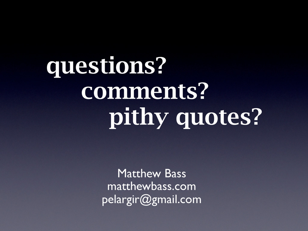 questions? comments? pithy quotes? Matthew Bass...