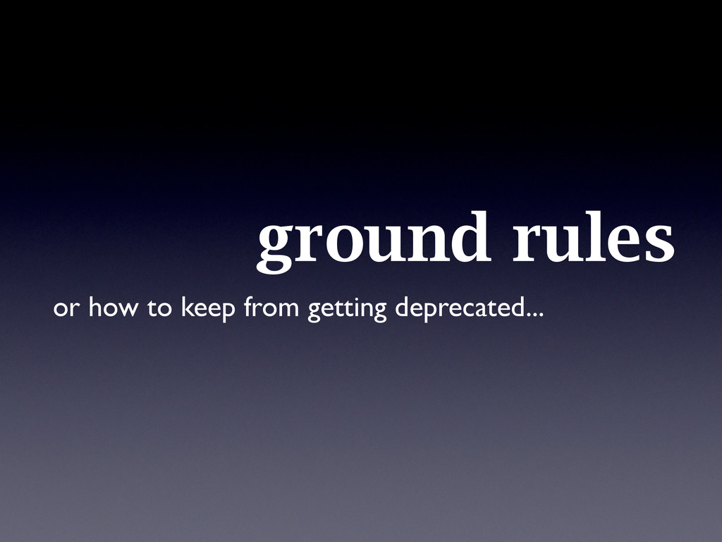 ground rules or how to keep from getting deprec...