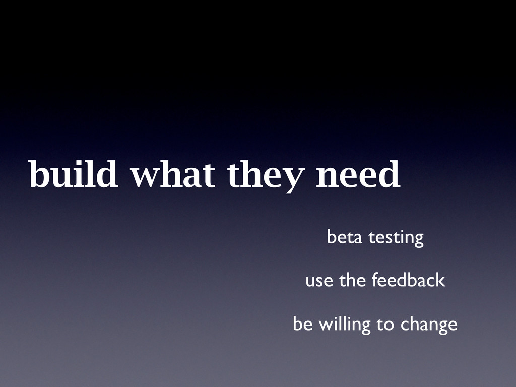 build what they need beta testing use the feedb...