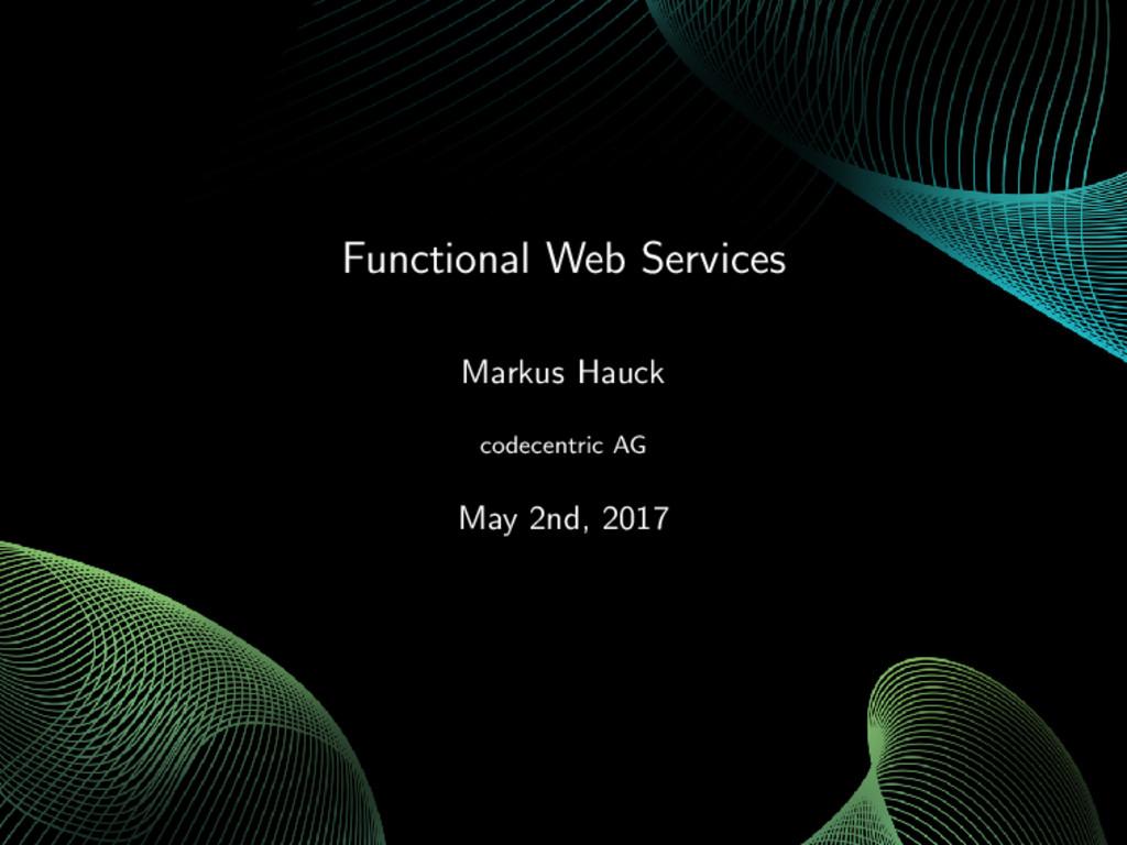 Functional Web Services Markus Hauck codecentri...