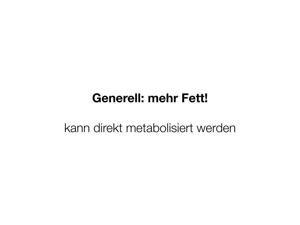Generell: mehr Fett! kann direkt metabolisiert ...