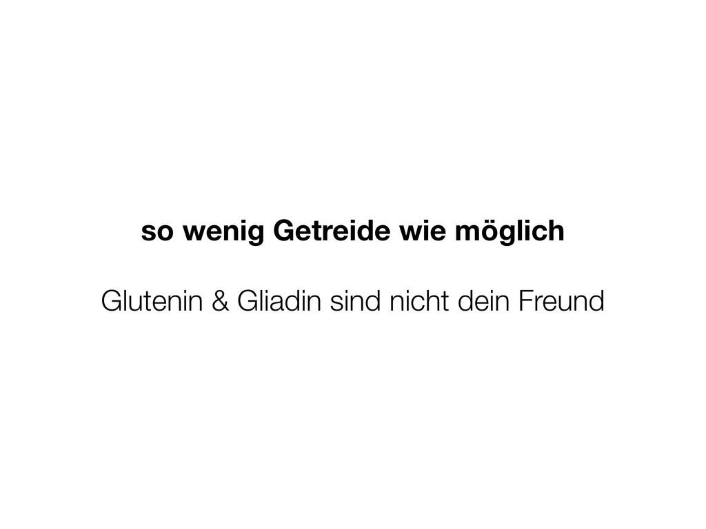 so wenig Getreide wie möglich Glutenin & Gliadi...