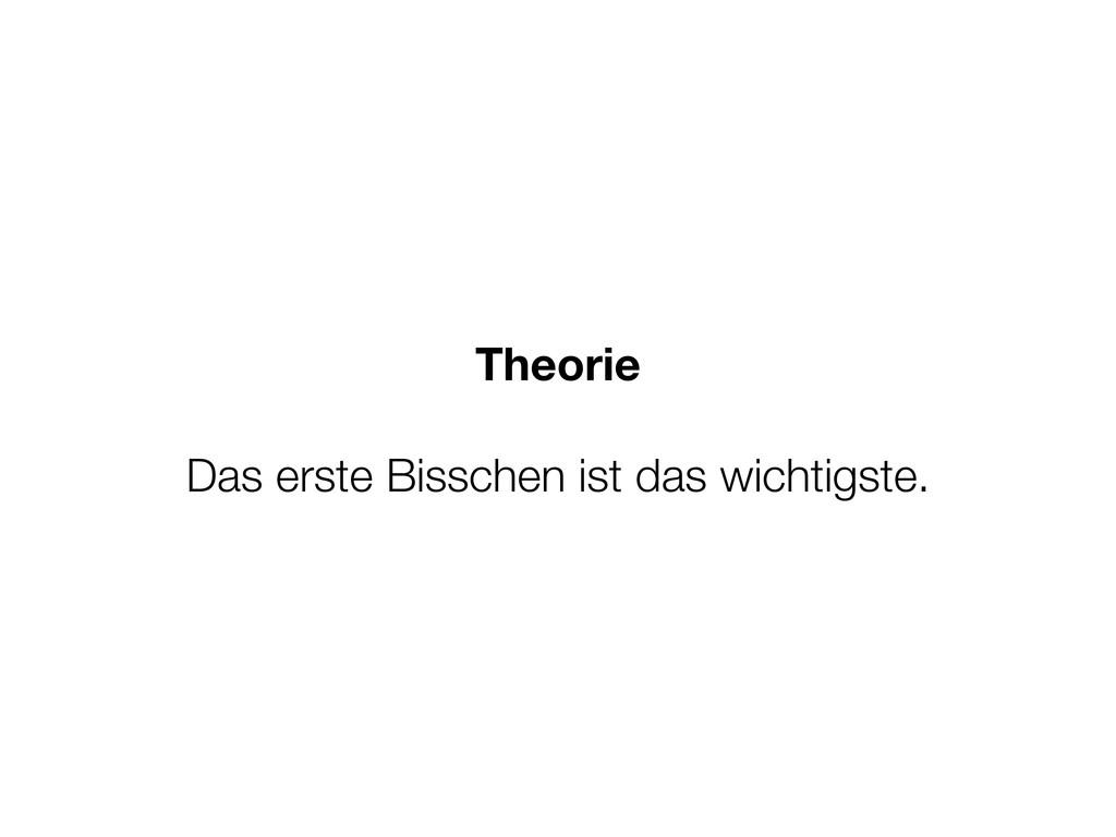 Theorie Das erste Bisschen ist das wichtigste.