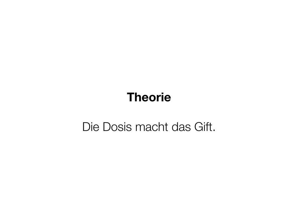 Theorie Die Dosis macht das Gift.