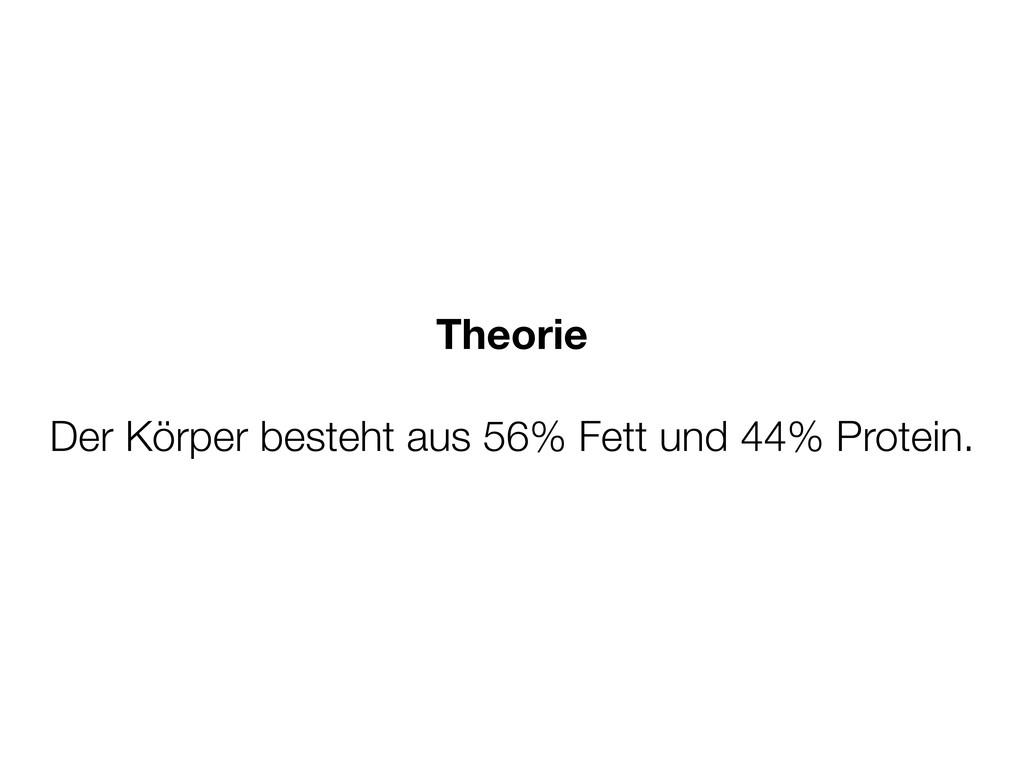 Theorie Der Körper besteht aus 56% Fett und 44%...