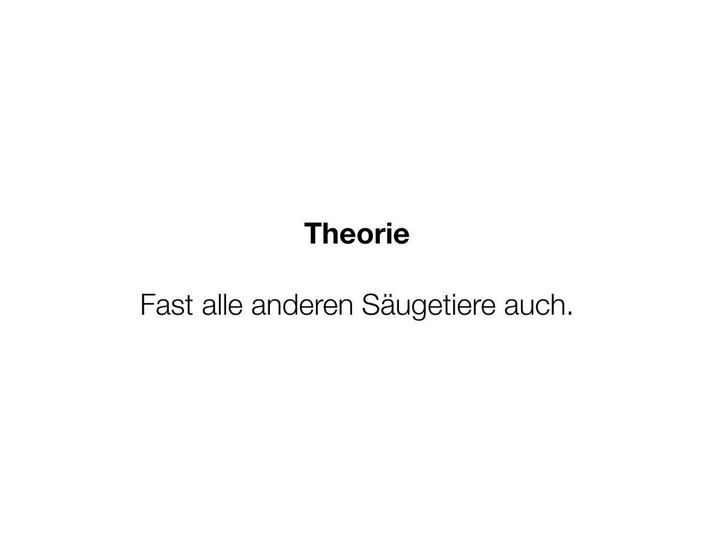 Theorie Fast alle anderen Säugetiere auch.