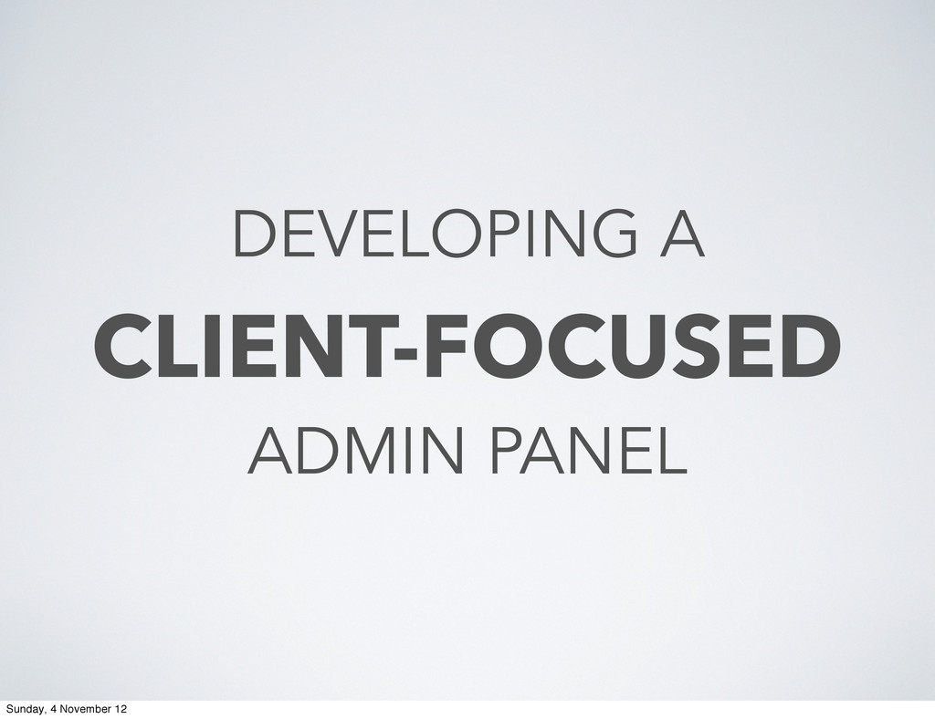 DEVELOPING A CLIENT-FOCUSED ADMIN PANEL Sunday,...