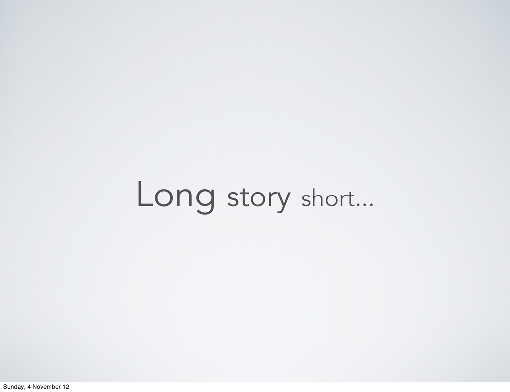 Long story short... Sunday, 4 November 12
