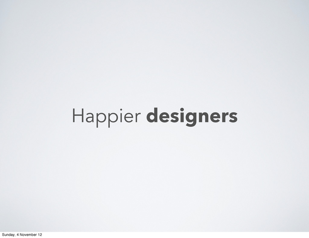 Happier designers Sunday, 4 November 12