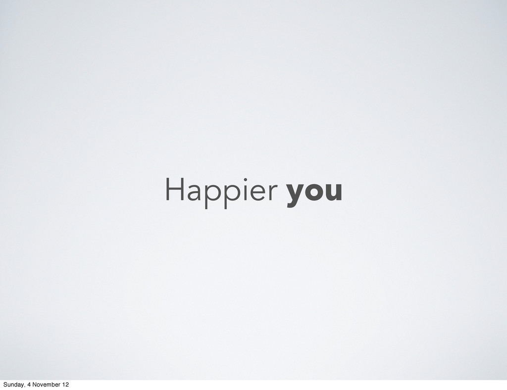 Happier you Sunday, 4 November 12