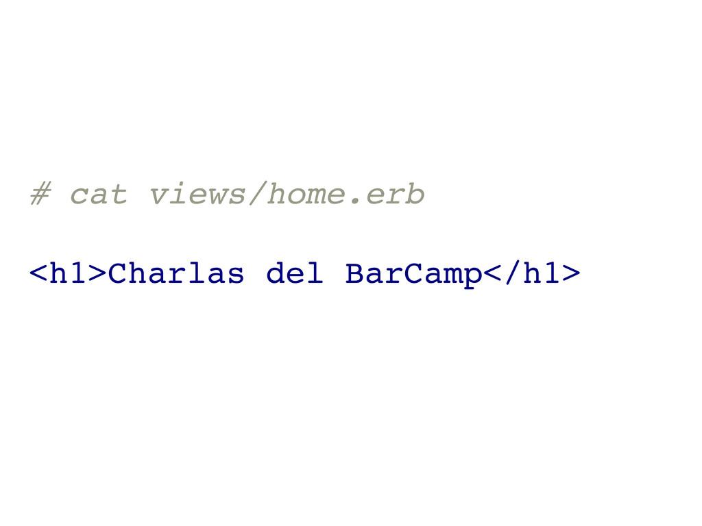 # cat views/home.erb <h1>Charlas del BarCamp</h...