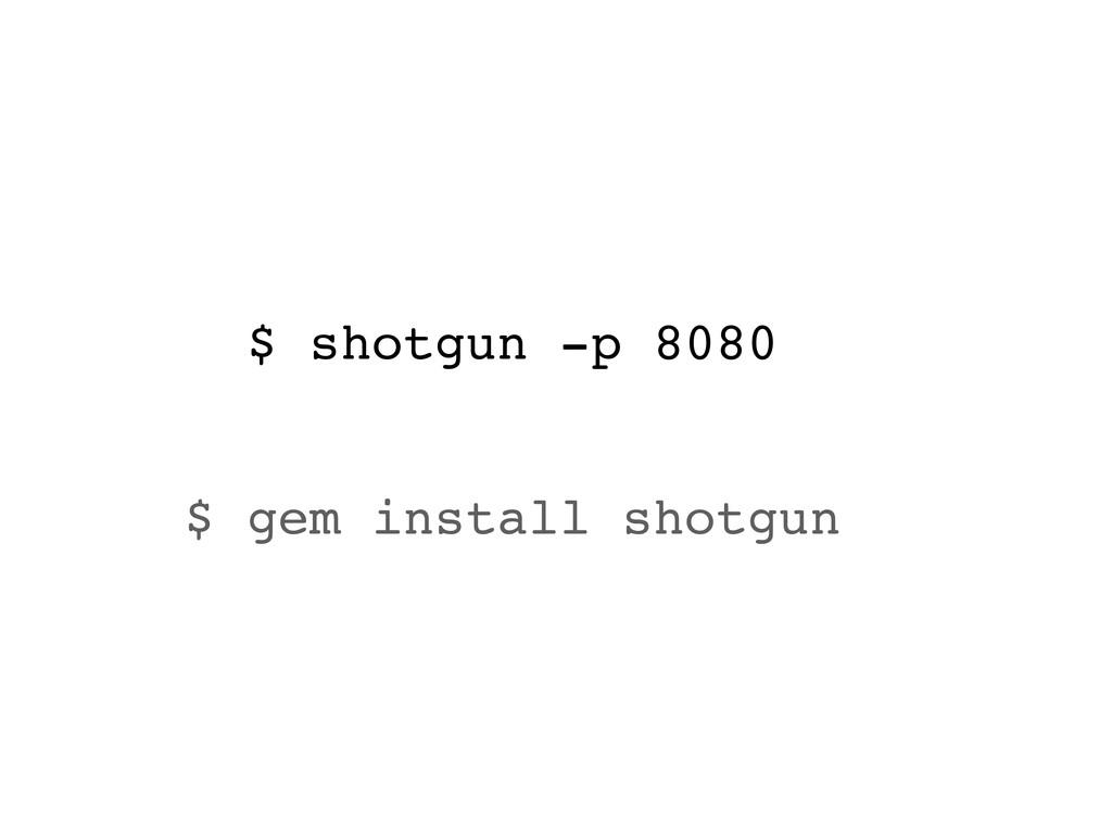 $ shotgun -p 8080 $ gem install shotgun
