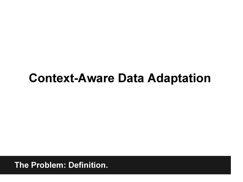 The Problem: Definition. Context-Aware Data Ada...