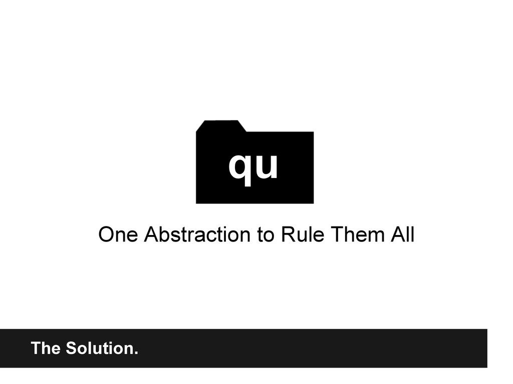 The Solution. One Abstraction to Rule Them All ...