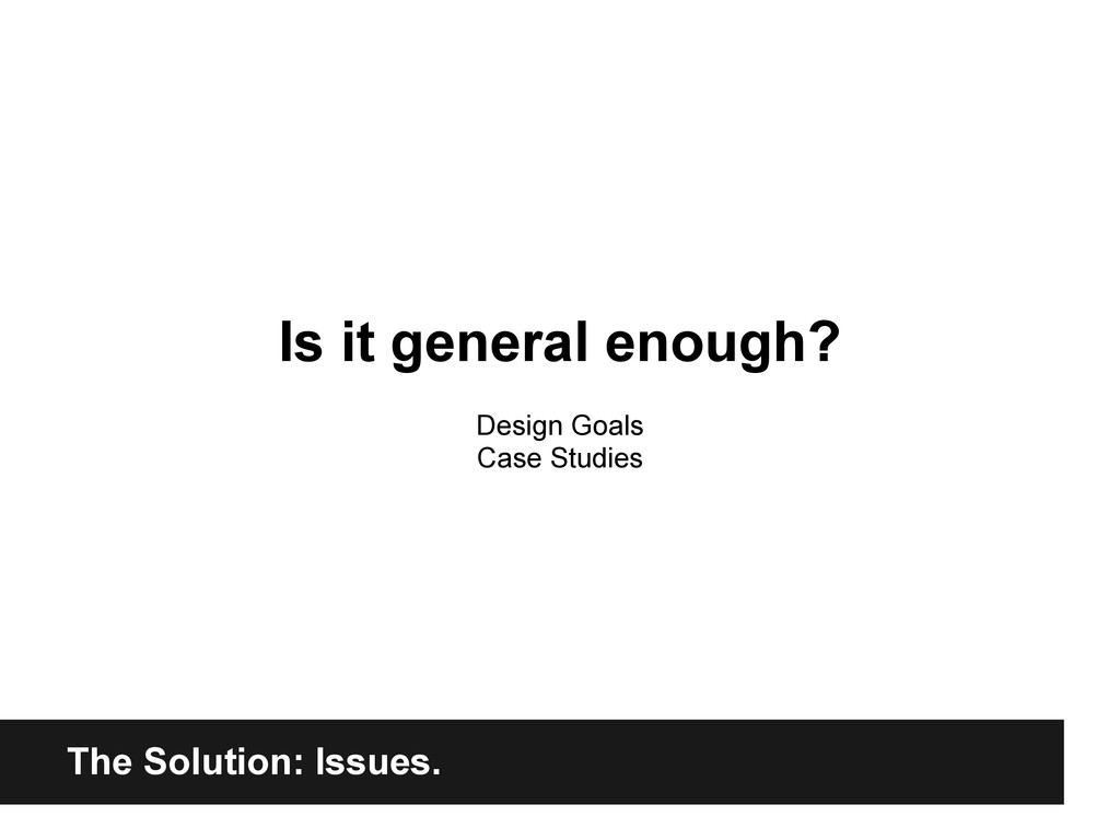The Solution: Issues. Is it general enough? Des...