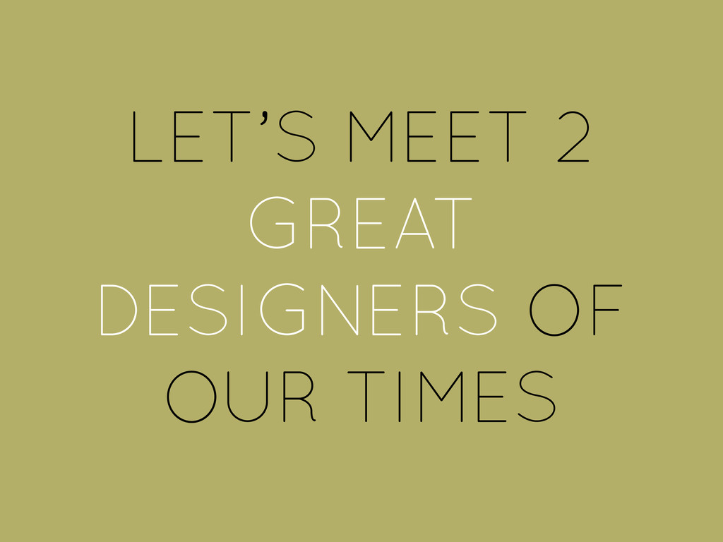 LET'S MEET 2 GREAT DESIGNERS OF OUR TIMES