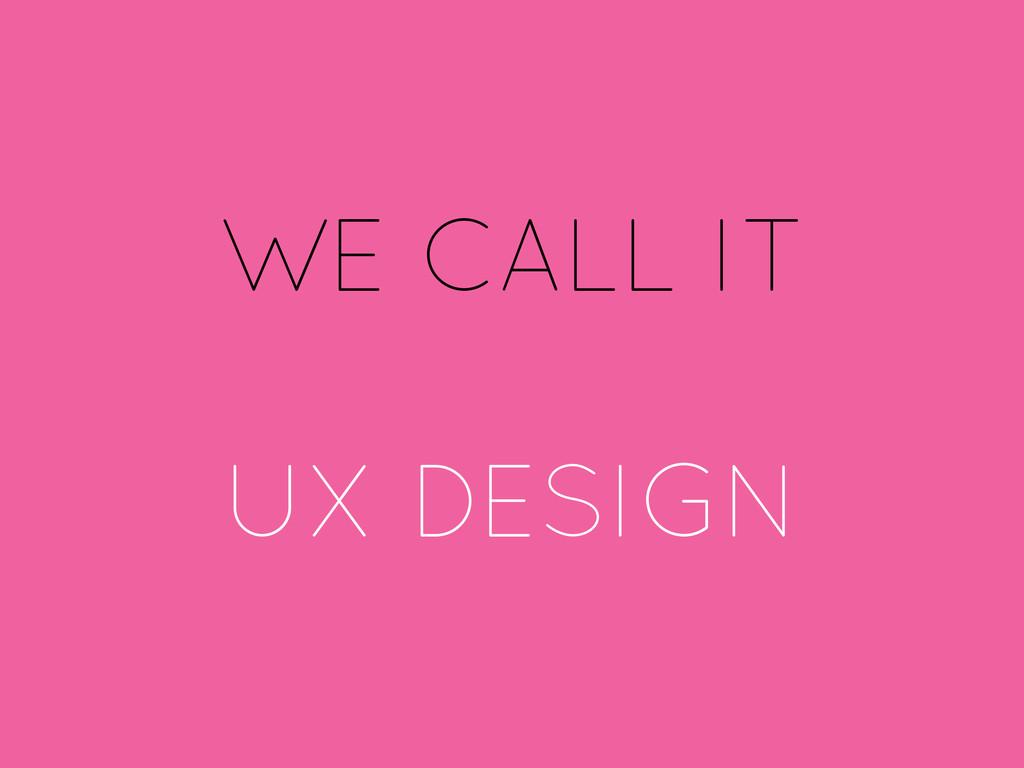 WE CALL IT UX DESIGN