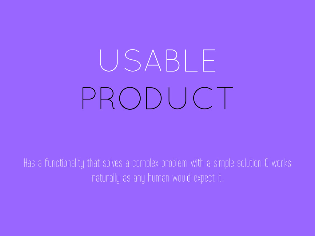 USABLE PRODUCT Has a functionality that solves ...