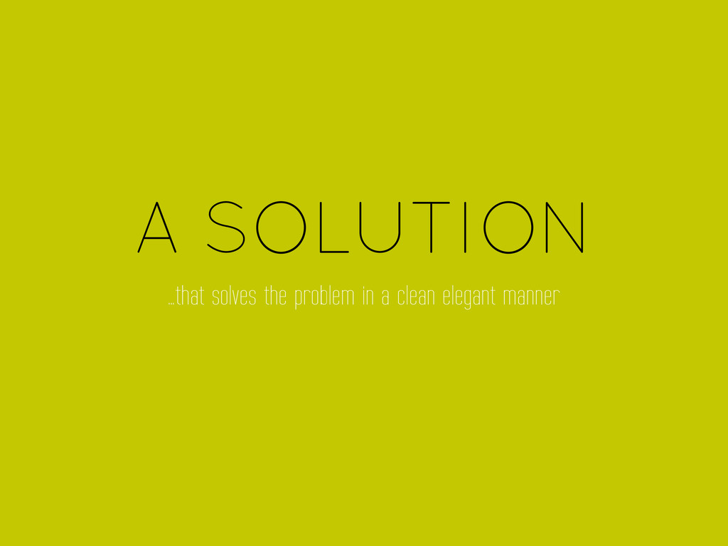 A SOLUTION …that solves the problem in a clean ...