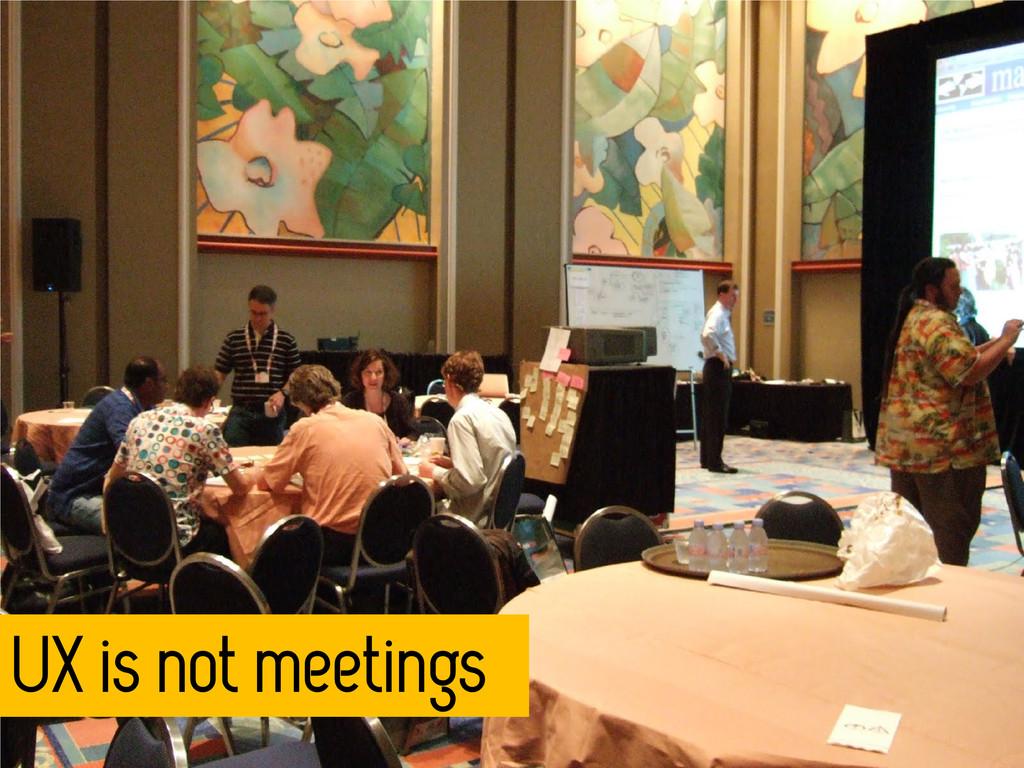 UX is not meetings