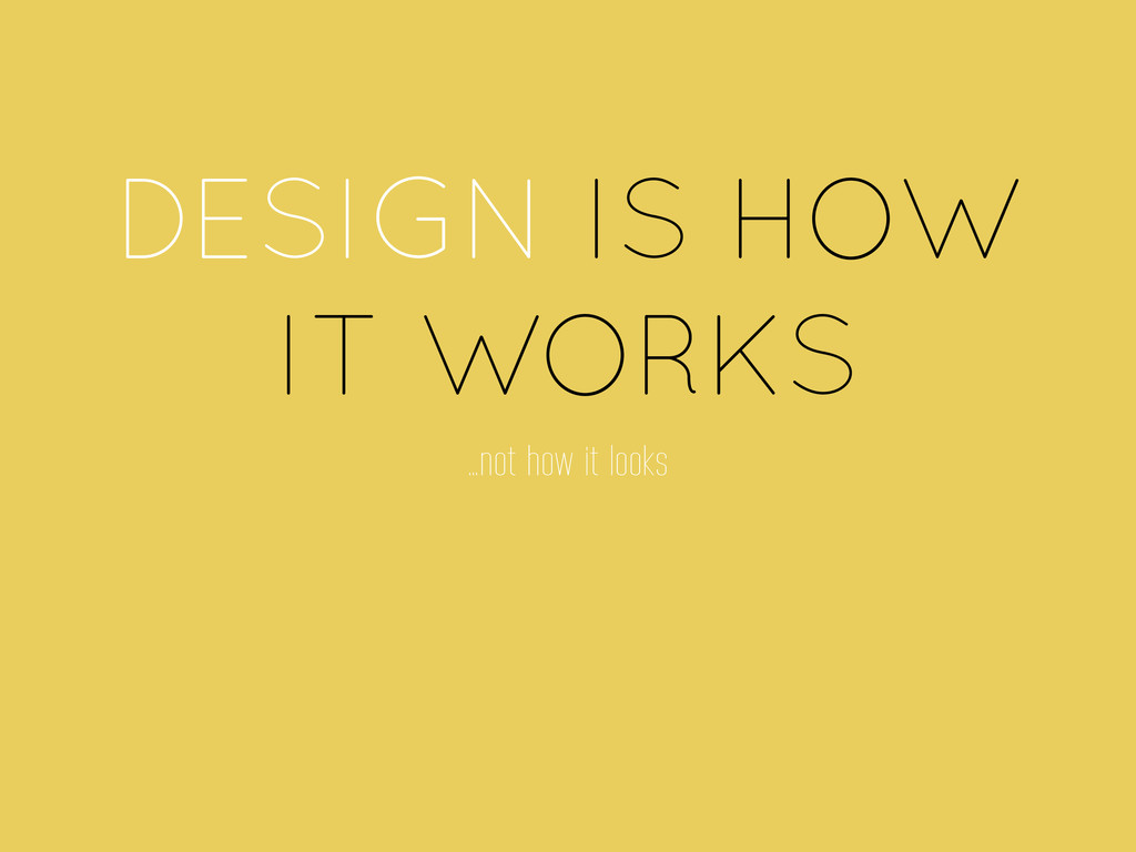 DESIGN IS HOW IT WORKS …not how it looks