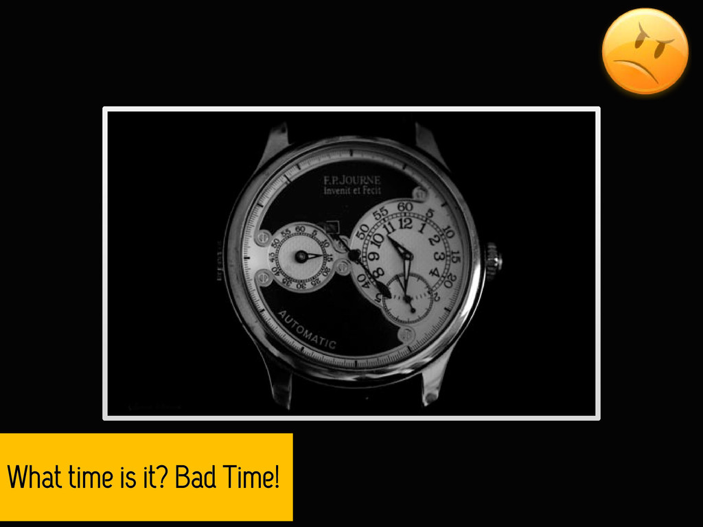 What time is it? Bad Time!