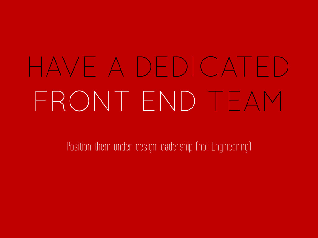 HAVE A DEDICATED FRONT END TEAM Position them u...