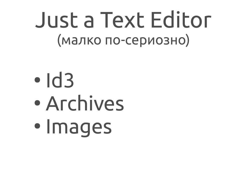 Just a Text Editor (малко по-сериозно) ● Id3 ● ...