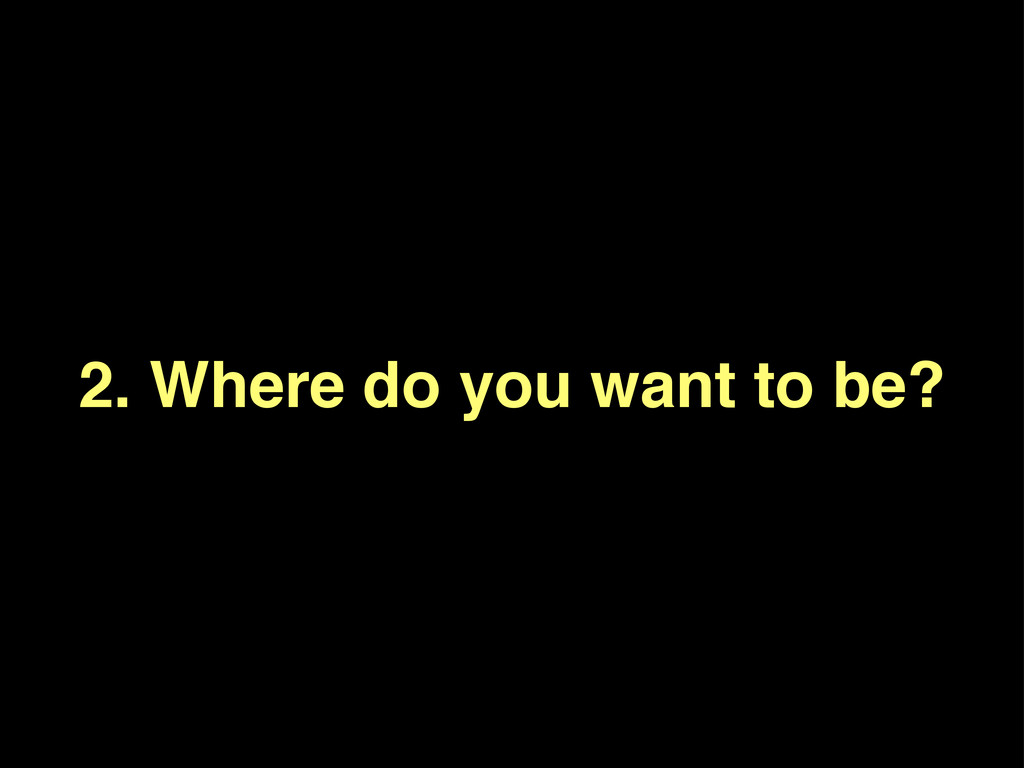 2. Where do you want to be?