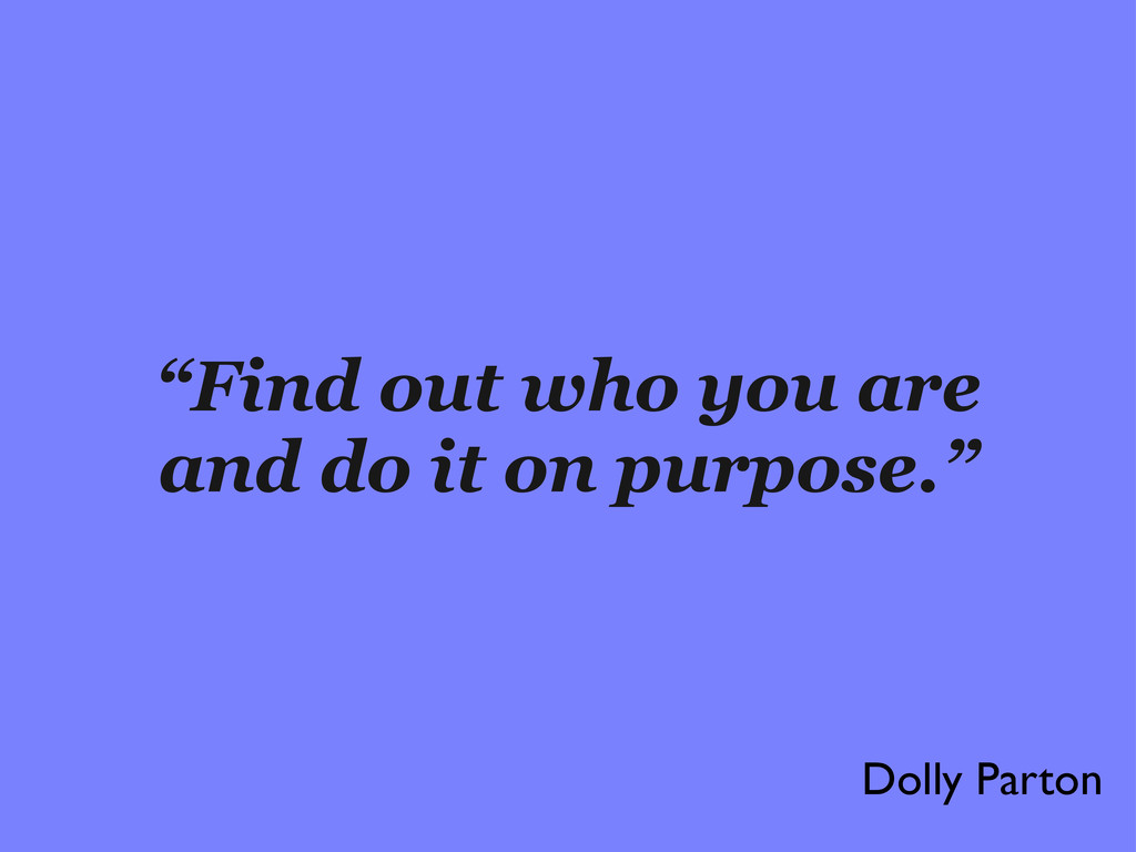 """Find out who you are and do it on purpose."" Do..."