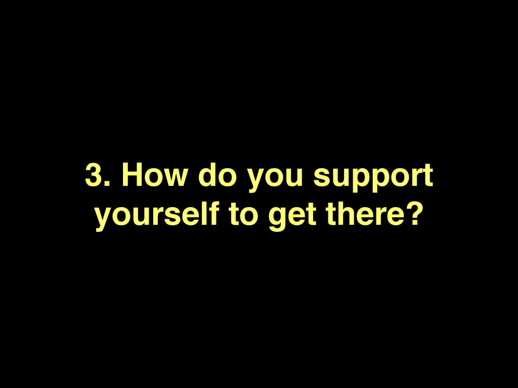 3. How do you support yourself to get there?