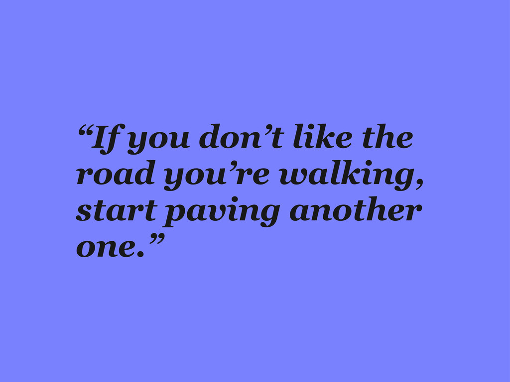"""If you don't like the road you're walking, sta..."