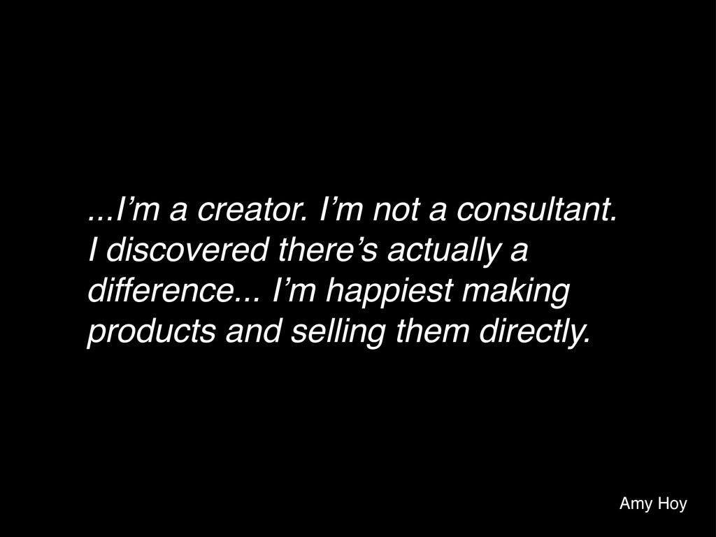 ...I'm a creator. I'm not a consultant. I disco...
