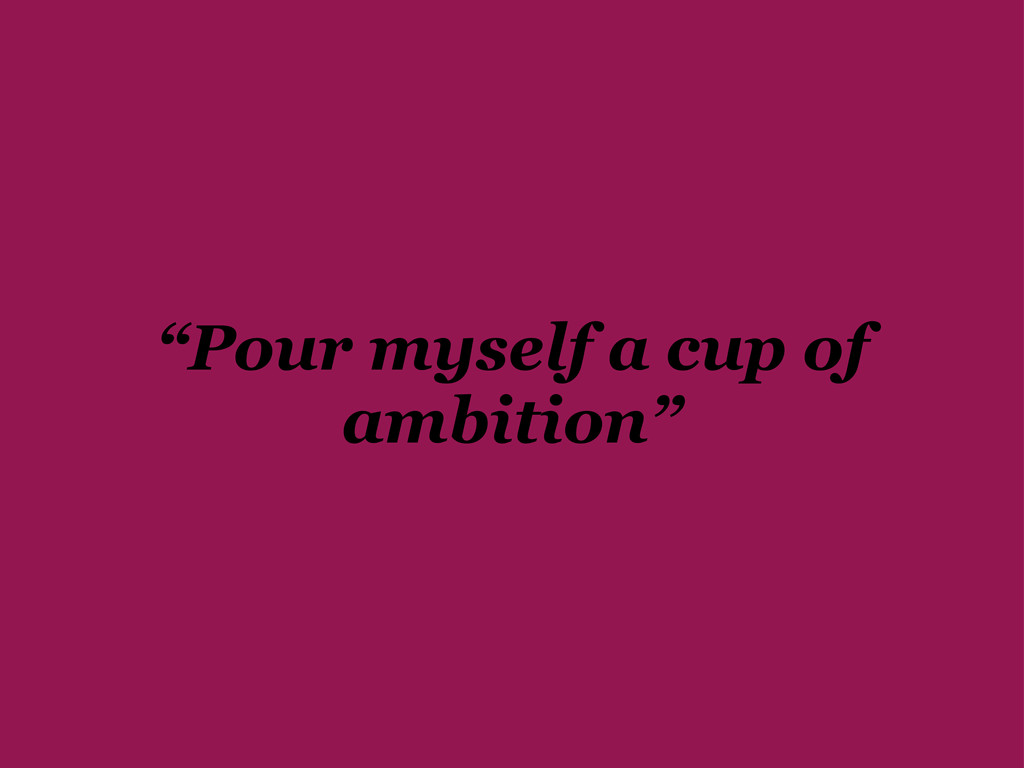 """Pour myself a cup of ambition"""