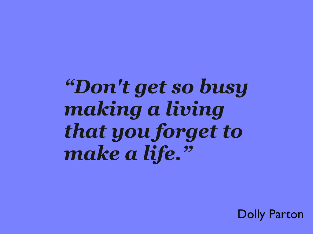 """Don't get so busy making a living that you for..."