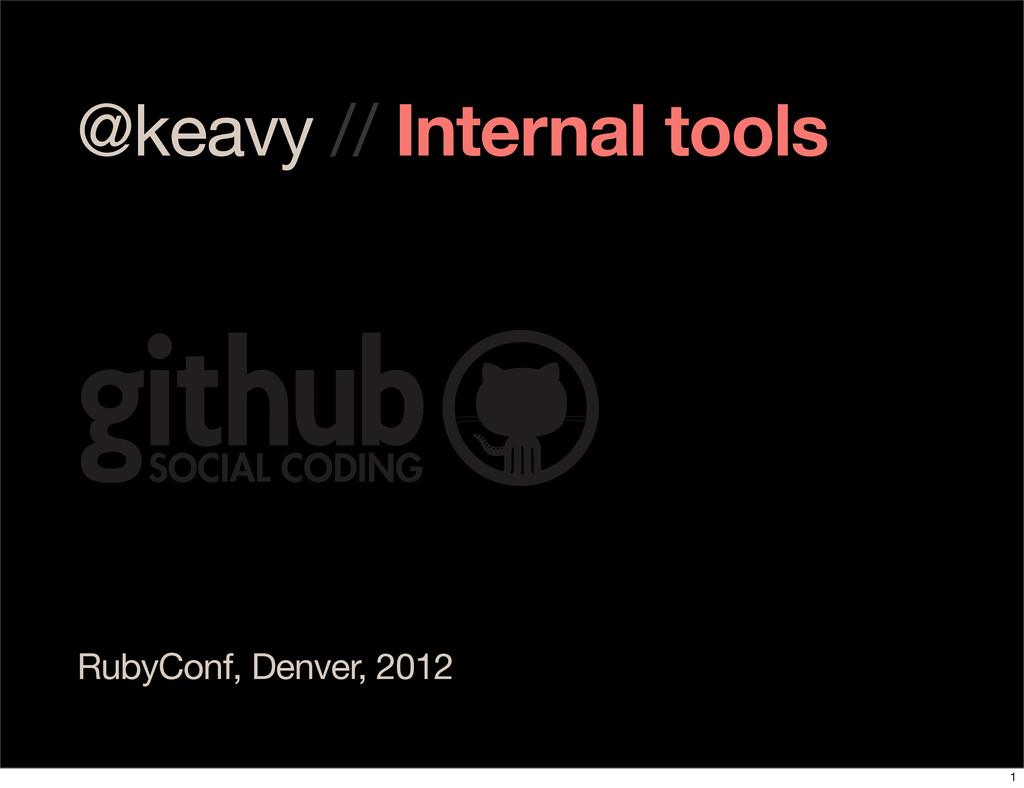 @keavy // Internal tools RubyConf, Denver, 2012...