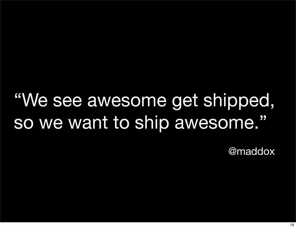 """We see awesome get shipped, so we want to ship..."