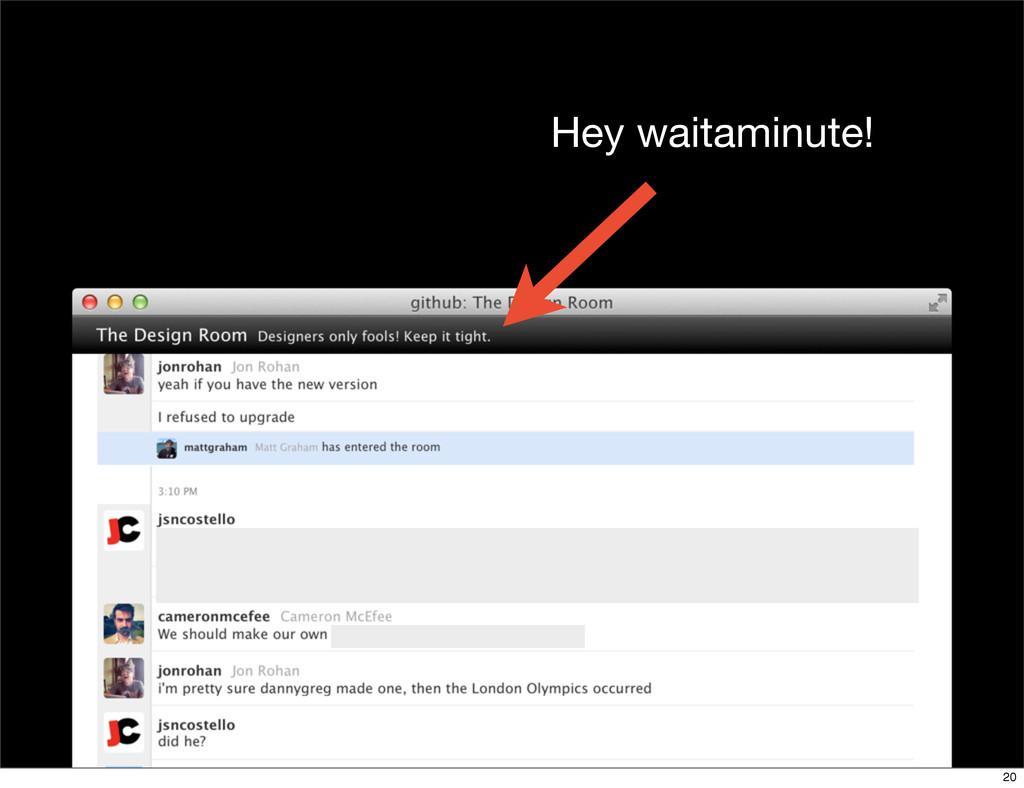 Hey waitaminute! 20