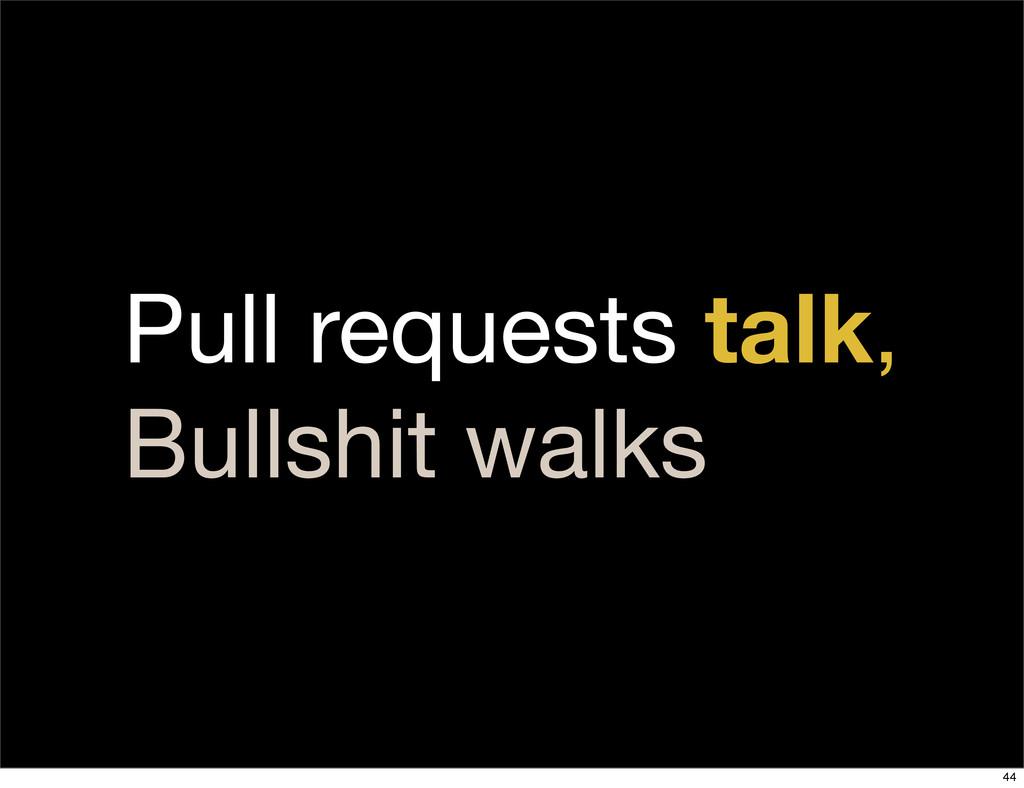 Pull requests talk, Bullshit walks 44