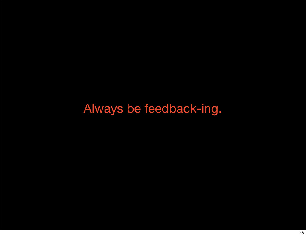 Always be feedback-ing. 48