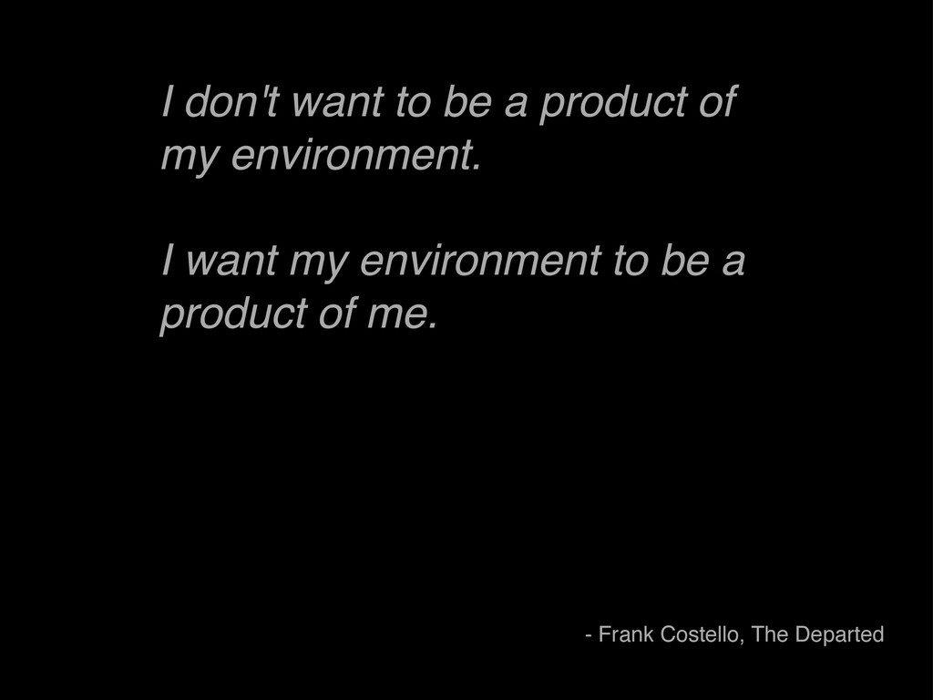 I don't want to be a product of my environment....