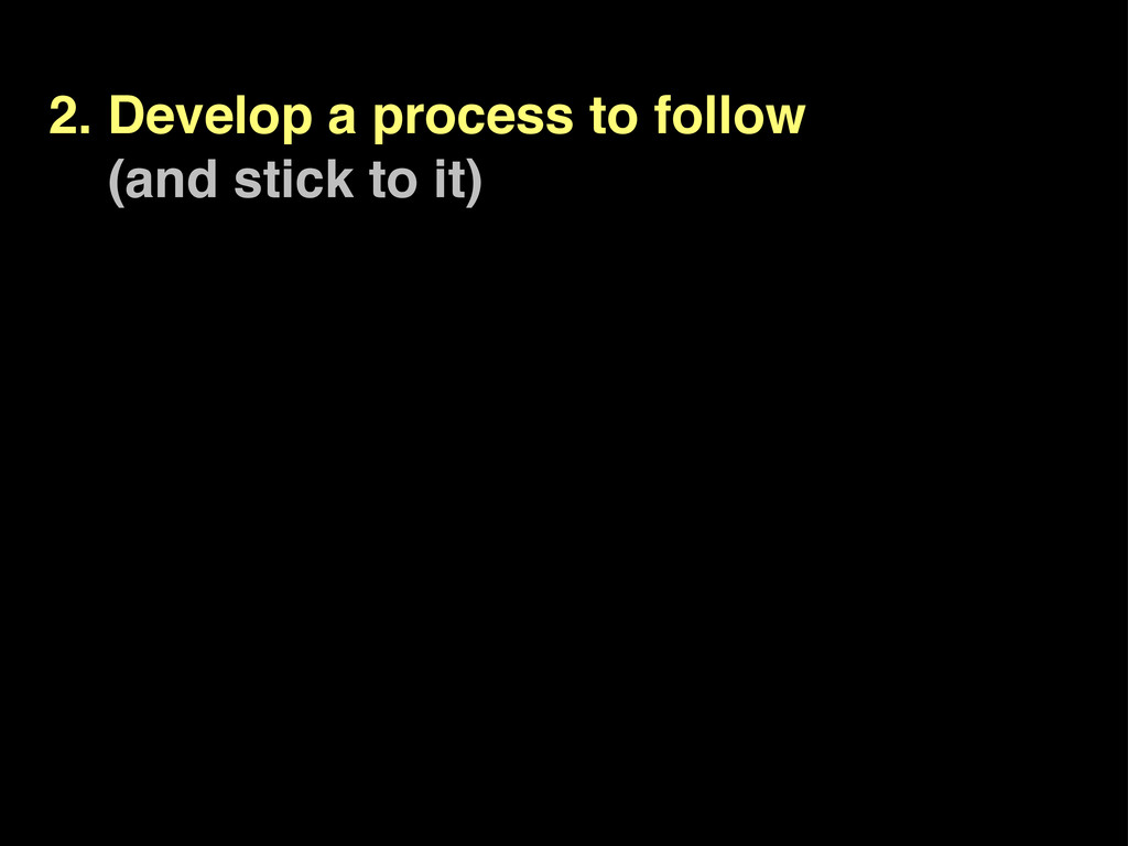 2. Develop a process to follow (and stick to it)