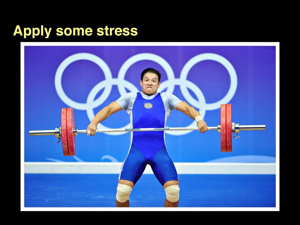 Apply some stress